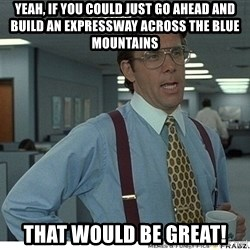 Yeah If You Could Just - Yeah, if you could just go ahead and build an expressway across the blue mountains that Would be great!