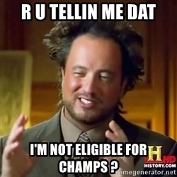 ancient alien guy - R U tellin me dat I'm Not Eligible for champs ?