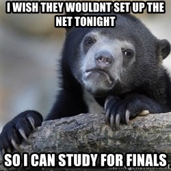 Confession Bear - I Wish they woUldnt set up the net tonight So i can Study for finals