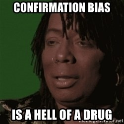 Rick James - Confirmation bias is a hell of a drug