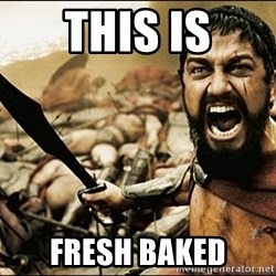 This Is Sparta Meme - This is Fresh baked
