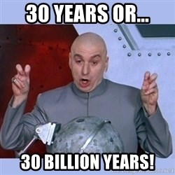 Dr Evil meme - 30 years or... 30 Billion years!