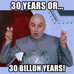 Dr Evil meme - 30 years or... 30 Billon years!