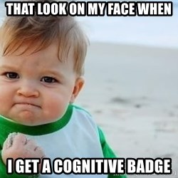 fist pump baby - that look on my face when i get a cognitive badge