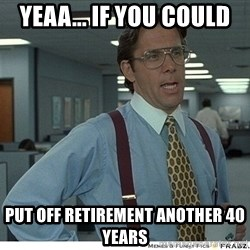 Yeah If You Could Just - Yeaa... if you could  Put off retirement another 40 years