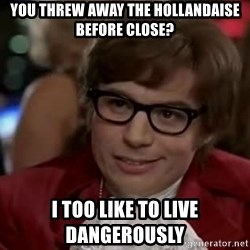 Austin Power - YOU THREW AWAY THE HOLLANDAISE BEFORE CLOSE? I TOO LIKE TO LIVE DANGEROUSLY