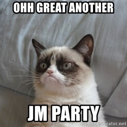 Grumpy cat 5 - Ohh great another  JM Party