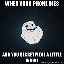 Forever Alone - When your phone dies And you secretly die a little inside