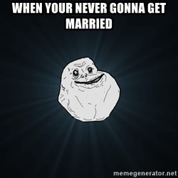 Forever Alone - when your never gonna get married