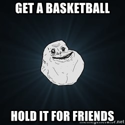 Forever Alone - get a basketball hold it for friends
