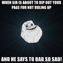 Forever Alone - When sir is about to rip out your page for not ruling up  And he says to bad so sad!