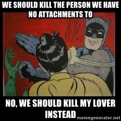 Batman Slappp - we should kill the person we have no attachments to no, we should kill my lover instead