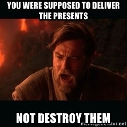 "Obi Wan Kenobi ""You were my brother!"" - You were supposed to deliver the presents Not destroy them"