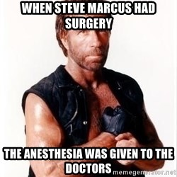Chuck Norris Meme - WHEN STEVE MARCUS HAD SURGERY THE ANESTHESIA WAS GIVEN TO THE DOCTORS