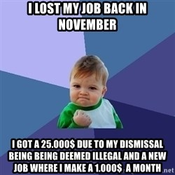 Success Kid - I lost my job back in novemBer I got a 25.000$ due to my dismissal being being deemed illegal and a new job wHere i make a 1.000$  A montH