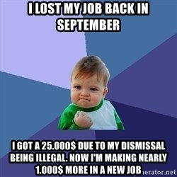 Success Kid - I Lost mY job back in septemBer I got a 25.000$ Due to my dismissal being illegal. Now I'm maKing nearly 1.000$ more in a new job