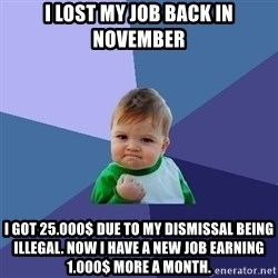 Success Kid - I lost my joB back in november I got 25.000$ due to my dismissal being illegal. Now i have a new job earning 1.000$ more a month.