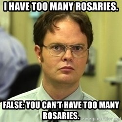 Dwight Schrute - I have too many rosaries. False: You can't have too many rosaries.