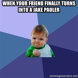 Success Kid - when your friend finally turns into a jake pauler