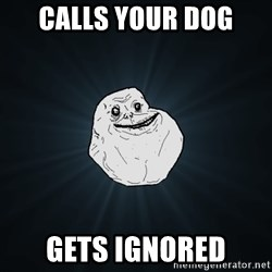 Forever Alone - calls your dog gets ignored