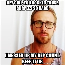 Ryan Gosling Hey  - Hey girl, you rocked those burpees so hard I messed up my rep count. Keep it up.