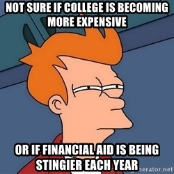 Futurama Fry - not sure if college is becoming more expensive or if financial aid is being stingier each year