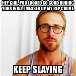 Ryan Gosling Hey  - Hey girl, you looked so good during your wod, i messed up my rep count. Keep Slaying