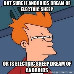 Futurama Fry - Not sure if androids dream of ELECTRIC sheep or is electric sheep dream of androids