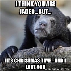 Confession Bear - I think you are jaded...but... It's Christmas time...and I love you