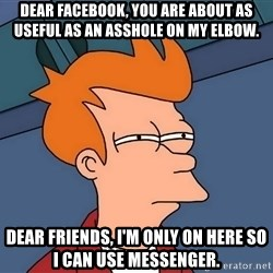 Futurama Fry - Dear Facebook, you are about as useful as an asshole on my elbow. Dear friends, I'm only on here so I can use messenger.