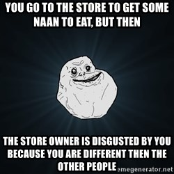 Forever Alone - you go to the store to get some naan to eat, but then the store owner is disgusted by you because you are different then the other people