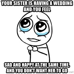 pleaseguy  - your sister is having a wedding and you feel  sad and happy at the same time, and you don't want her to go