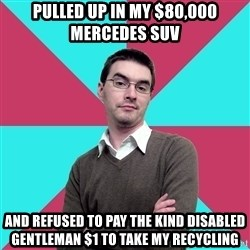 Privilege Denying Dude - Pulled up in my $80,000 Mercedes Suv And refused to pay the kind disabled gentleman $1 to take my recyclIng