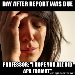"""crying girl sad - Day after report was due Professor: """"I hope You all did APA Format"""""""