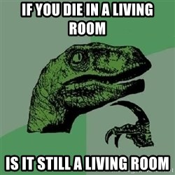 Philosoraptor - If You Die In A living room is it still a living room