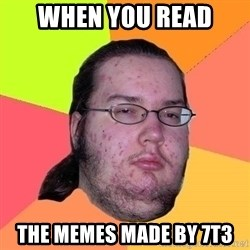 Gordo Nerd - when you read the memes made by 7t3