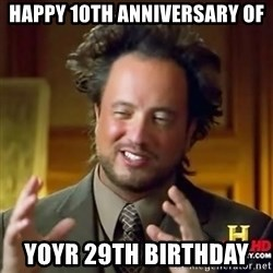 ancient alien guy - Happy 10th ANNIVERSARY of Yoyr 29th birthday