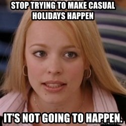 mean girls - Stop trying to make casual holidays happen It's not going to happen.