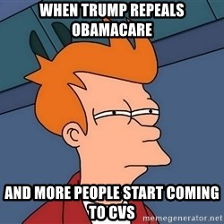 Futurama Fry - When trump repeals obamacare and more people start coming to cvs