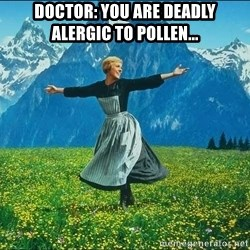Look at all the things - doctor: you are deadly alergic to pollen...