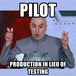 Dr Evil meme - pILOT production in LIEU OF TESTING