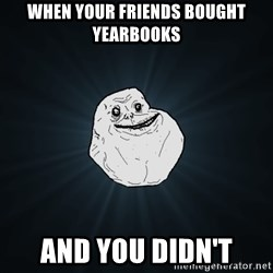 Forever Alone - when your friends bought yearbooks  and you didn't