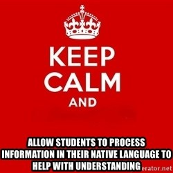 Keep Calm 2 - allow students to process information in their native language to help with understanding