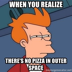 Futurama Fry - When you realize There's no Pizza in Outer Space