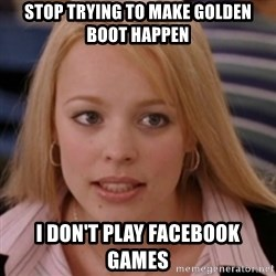 mean girls - Stop trying to make Golden Boot Happen I don't play facebook games