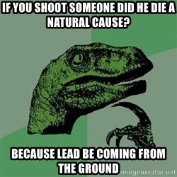 Philosoraptor - if you shoot someone did he die A NATURAL CAUSE? bECAUSE LEAD BE COMING FROM THE GROUND