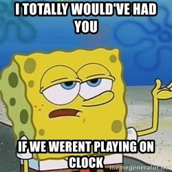 I'll have you know Spongebob - i totally would've had you if we werent playing on clock