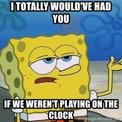 I'll have you know Spongebob - i totally would've had you if we weren't playing on the clock