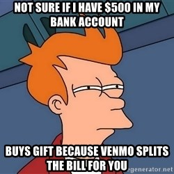 Futurama Fry - Not sure if i have $500 in my bank account buys gift because venmo splits the bill for you