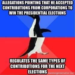 Socially Awkward to Awesome Penguin - Allegations pointing that he accepted contributions from corporations to win the presidential elections Regulates the same types of contributions for the next elections